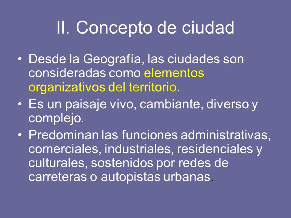 II. Concepto de ciudad Desde la Geografía, las ciudades son consideradas como elementos organizativos del territorio. Es un paisaje vivo, cambiante, d