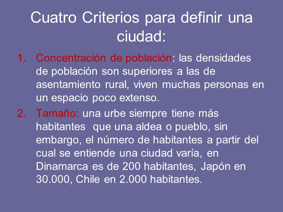 Cuatro Criterios para definir una ciudad: 1.Concentración de población: las densidades de población son superiores a las de asentamiento rural, viven