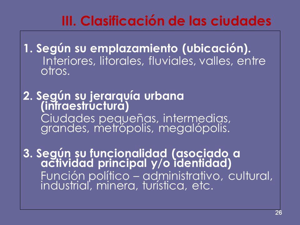 26 III. Clasificación de las ciudades 1. Según su emplazamiento (ubicación). Interiores, litorales, fluviales, valles, entre otros. 2. Según su jerarq