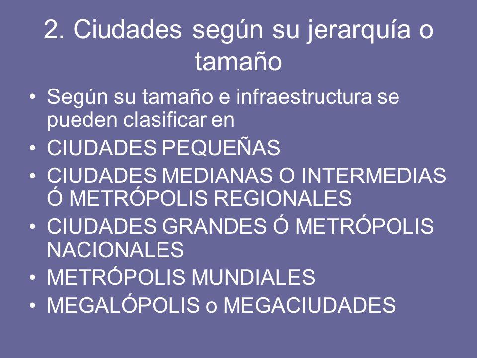 2. Ciudades según su jerarquía o tamaño Según su tamaño e infraestructura se pueden clasificar en CIUDADES PEQUEÑAS CIUDADES MEDIANAS O INTERMEDIAS Ó