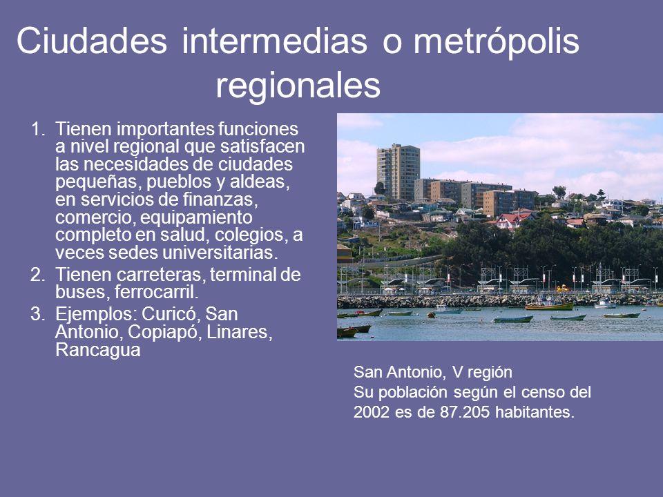 Ciudades intermedias o metrópolis regionales 1.Tienen importantes funciones a nivel regional que satisfacen las necesidades de ciudades pequeñas, pueb