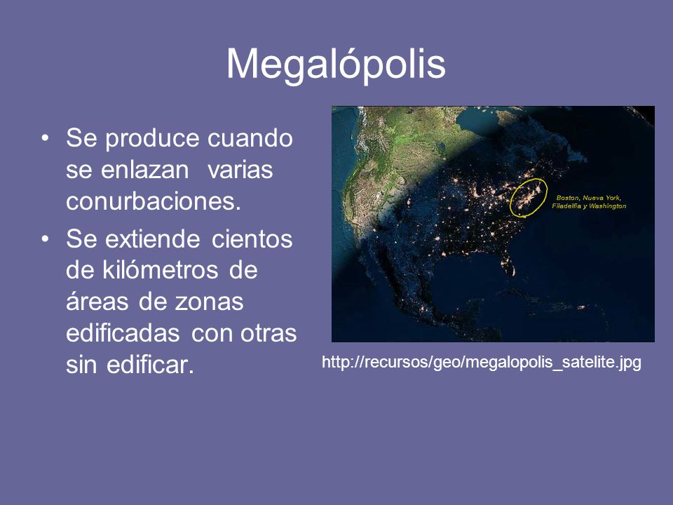 Megalópolis Se produce cuando se enlazan varias conurbaciones. Se extiende cientos de kilómetros de áreas de zonas edificadas con otras sin edificar.