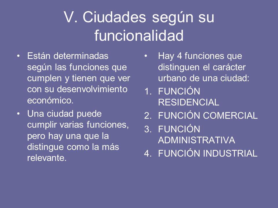 V. Ciudades según su funcionalidad Están determinadas según las funciones que cumplen y tienen que ver con su desenvolvimiento económico. Una ciudad p