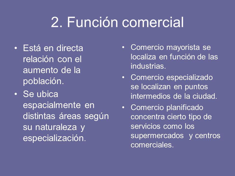 2. Función comercial Está en directa relación con el aumento de la población. Se ubica espacialmente en distintas áreas según su naturaleza y especial