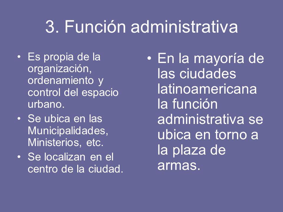 3. Función administrativa Es propia de la organización, ordenamiento y control del espacio urbano. Se ubica en las Municipalidades, Ministerios, etc.
