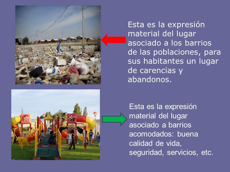 Esta es la expresión material del lugar asociado a los barrios de las poblaciones, para sus habitantes un lugar de carencias y abandonos. Esta es la e