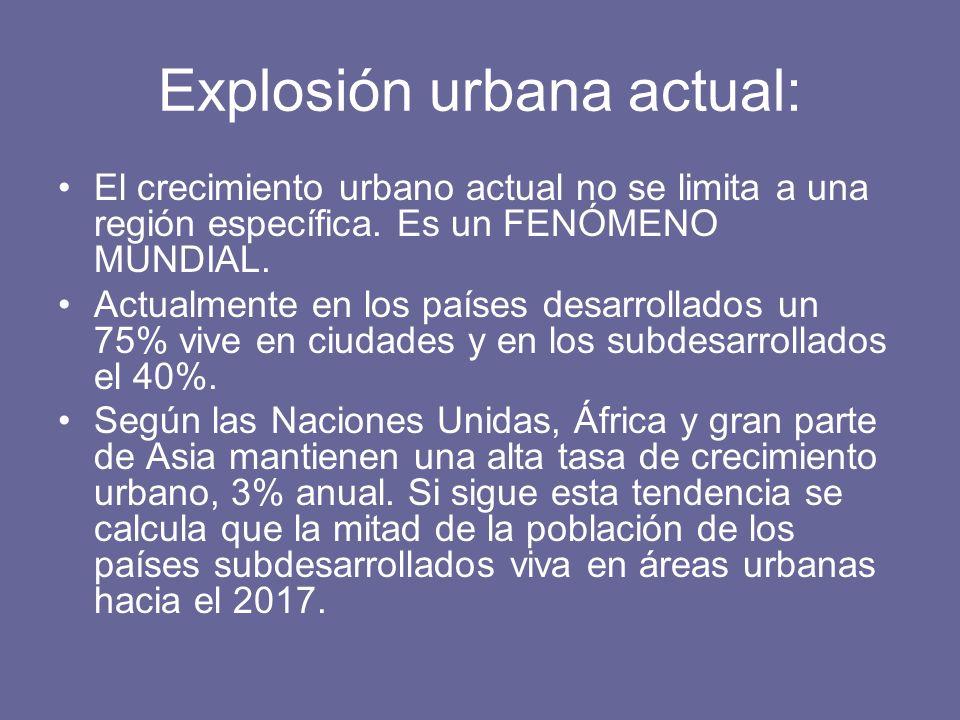 Explosión urbana actual: El crecimiento urbano actual no se limita a una región específica. Es un FENÓMENO MUNDIAL. Actualmente en los países desarrol
