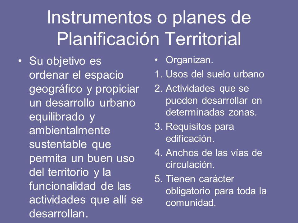 Instrumentos o planes de Planificación Territorial Su objetivo es ordenar el espacio geográfico y propiciar un desarrollo urbano equilibrado y ambient