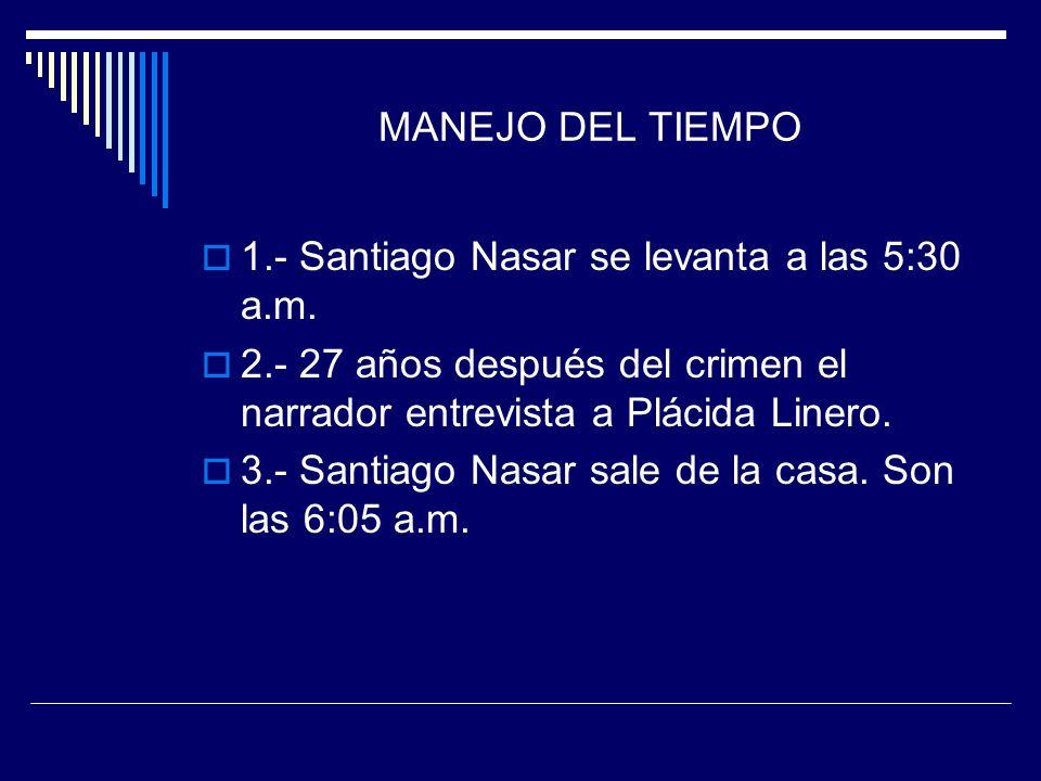 MANEJO DEL TIEMPO 1.- Santiago Nasar se levanta a las 5:30 a.m. 2.- 27 años después del crimen el narrador entrevista a Plácida Linero. 3.- Santiago N