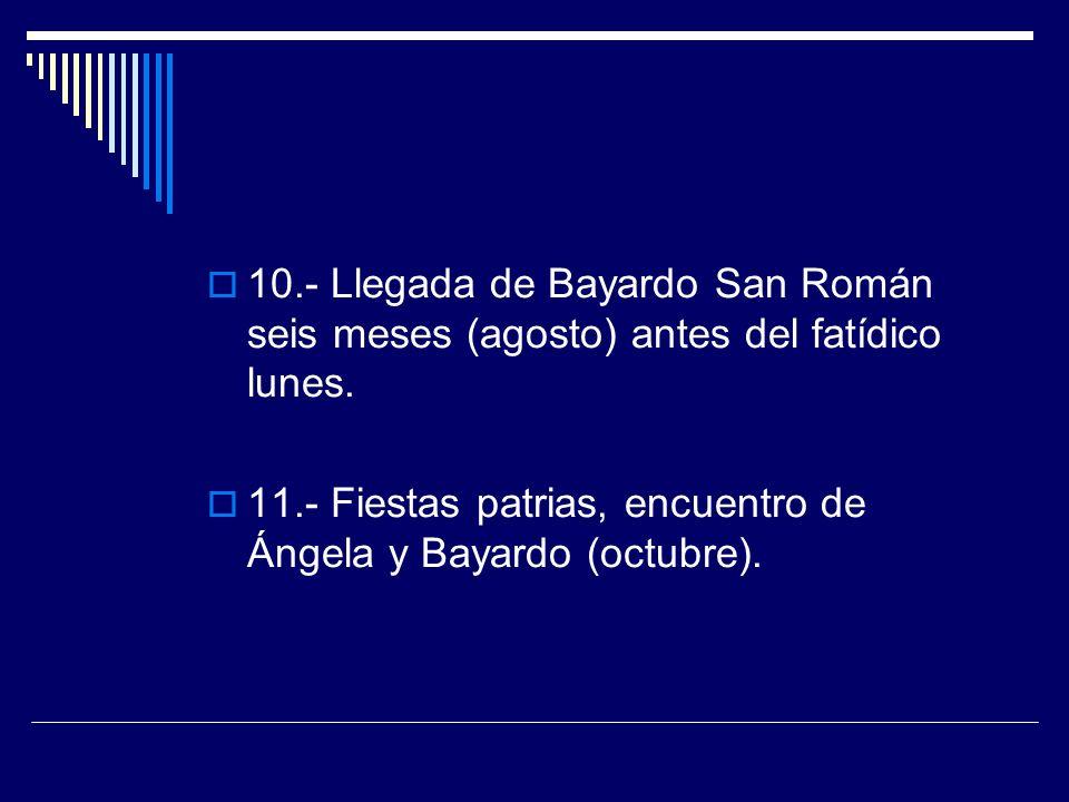 10.- Llegada de Bayardo San Román seis meses (agosto) antes del fatídico lunes. 11.- Fiestas patrias, encuentro de Ángela y Bayardo (octubre).