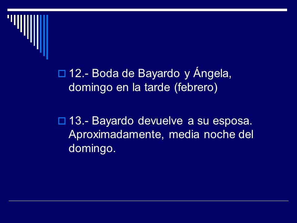 12.- Boda de Bayardo y Ángela, domingo en la tarde (febrero) 13.- Bayardo devuelve a su esposa. Aproximadamente, media noche del domingo.