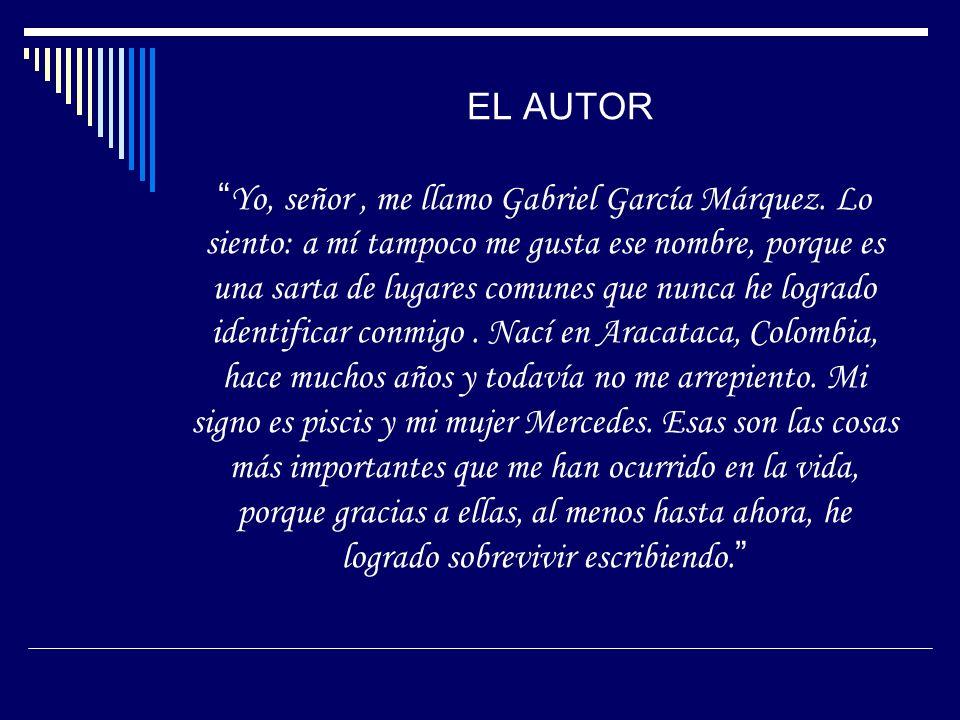 EL AUTORYo, señor, me llamo Gabriel García Márquez. Lo siento: a mí tampoco me gusta ese nombre, porque es una sarta de lugares comunes que nunca he l