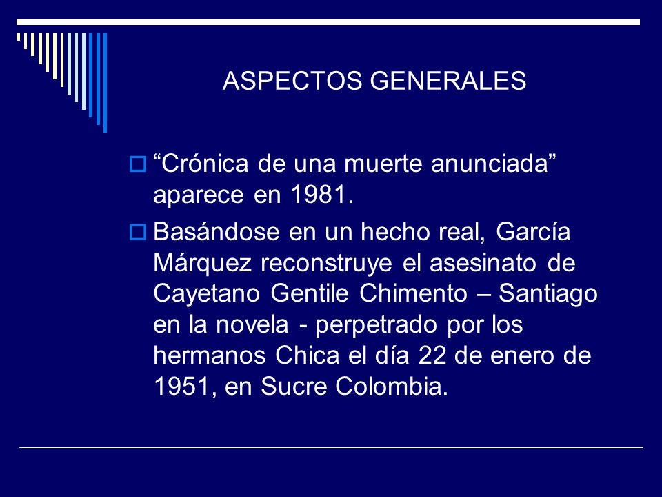 ASPECTOS GENERALES Crónica de una muerte anunciada aparece en 1981. Basándose en un hecho real, García Márquez reconstruye el asesinato de Cayetano Ge