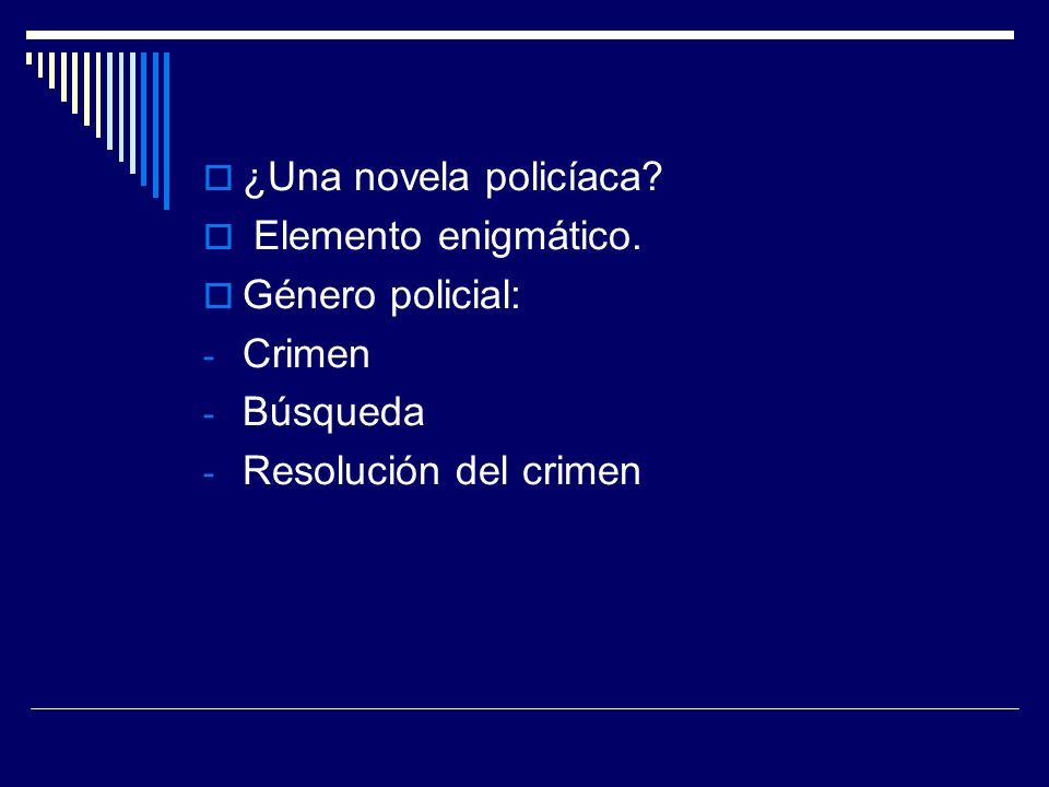 ¿Una novela policíaca? Elemento enigmático. Género policial: - Crimen - Búsqueda - Resolución del crimen