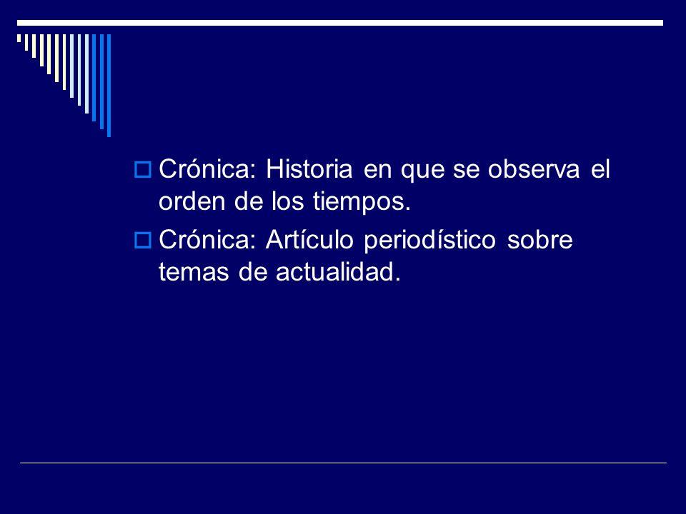 Crónica: Historia en que se observa el orden de los tiempos. Crónica: Artículo periodístico sobre temas de actualidad.