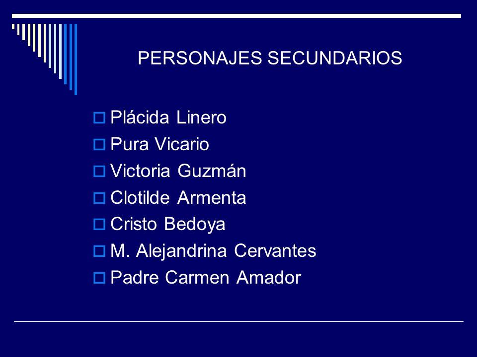 PERSONAJES SECUNDARIOS Plácida Linero Pura Vicario Victoria Guzmán Clotilde Armenta Cristo Bedoya M. Alejandrina Cervantes Padre Carmen Amador