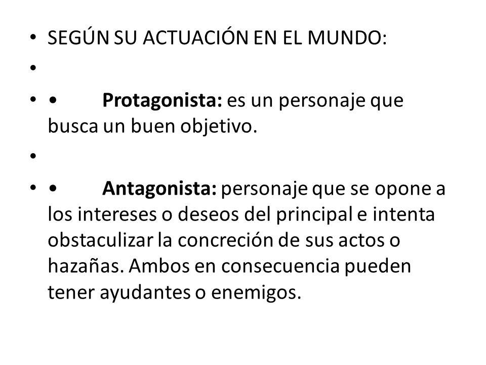 SEGÚN SU ACTUACIÓN EN EL MUNDO: Protagonista: es un personaje que busca un buen objetivo. Antagonista: personaje que se opone a los intereses o deseos
