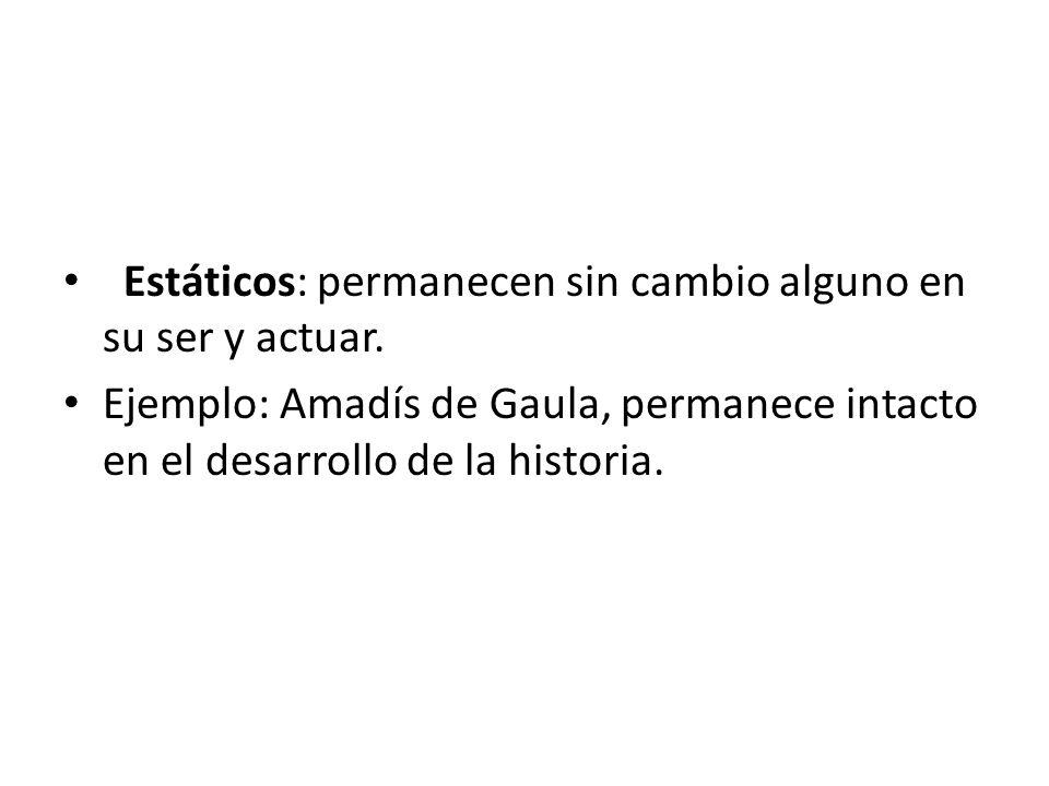 Estáticos: permanecen sin cambio alguno en su ser y actuar. Ejemplo: Amadís de Gaula, permanece intacto en el desarrollo de la historia.
