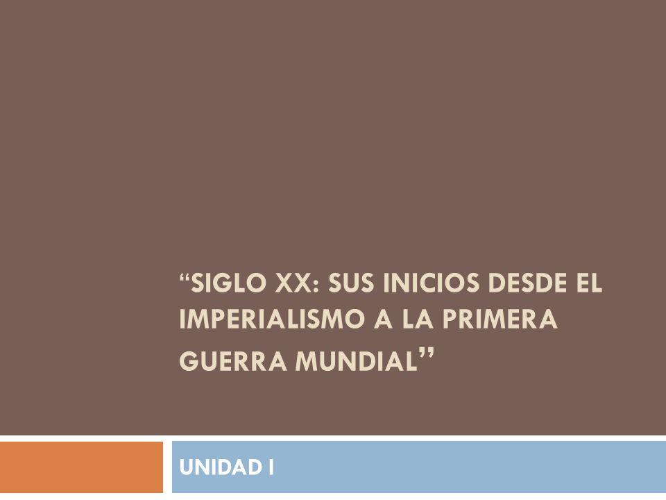 SIGLO XX: SUS INICIOS DESDE EL IMPERIALISMO A LA PRIMERA GUERRA MUNDIAL UNIDAD I