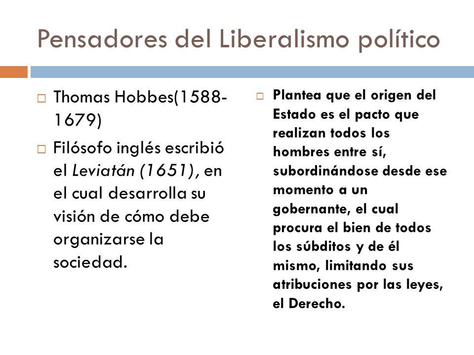 Pensadores del Liberalismo político Thomas Hobbes(1588- 1679) Filósofo inglés escribió el Leviatán (1651), en el cual desarrolla su visión de cómo deb