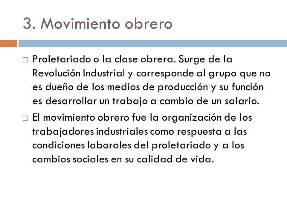3. Movimiento obrero Proletariado o la clase obrera. Surge de la Revolución Industrial y corresponde al grupo que no es dueño de los medios de producc