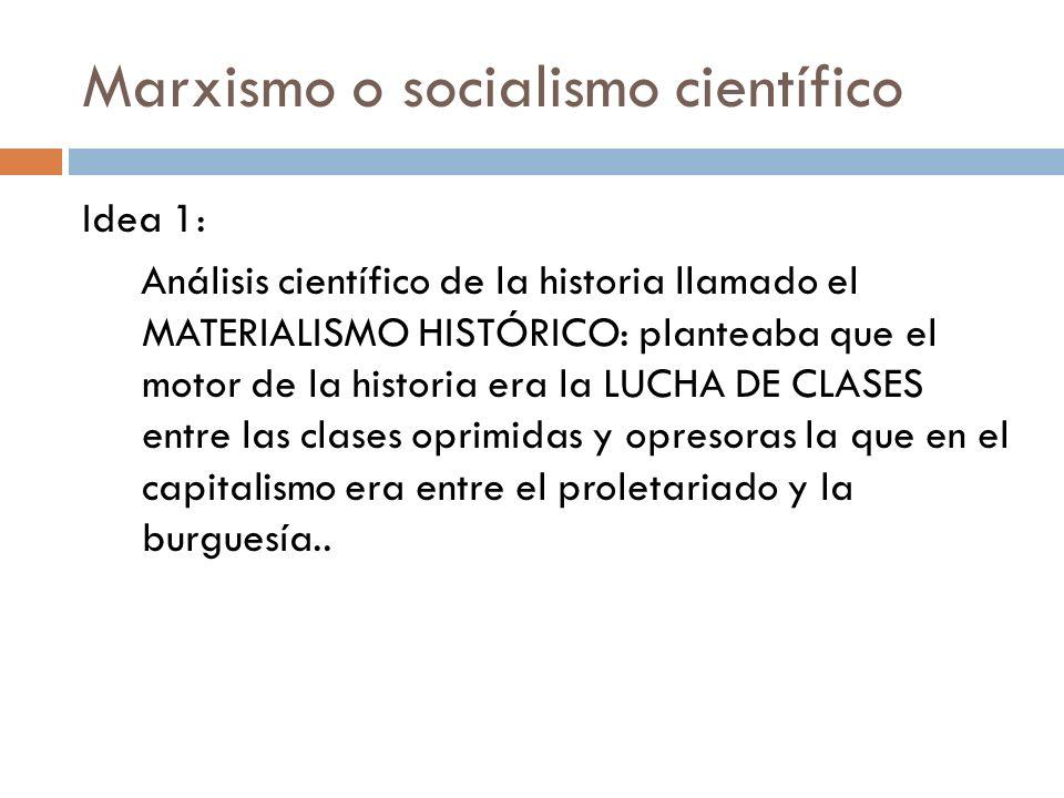 Marxismo o socialismo científico Idea 1: Análisis científico de la historia llamado el MATERIALISMO HISTÓRICO: planteaba que el motor de la historia e