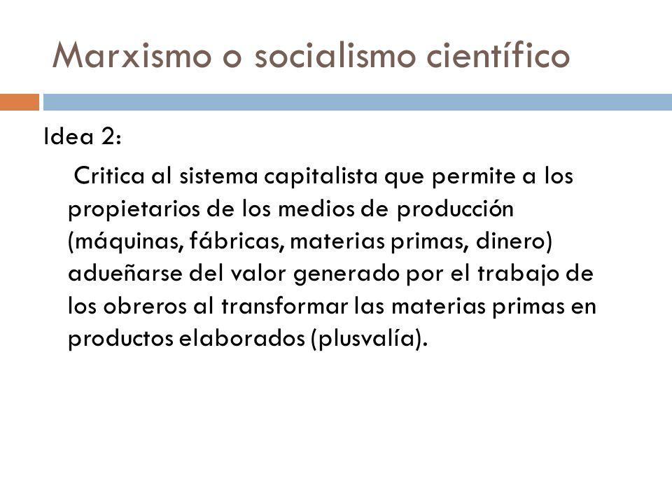 Marxismo o socialismo científico Idea 2: Critica al sistema capitalista que permite a los propietarios de los medios de producción (máquinas, fábricas