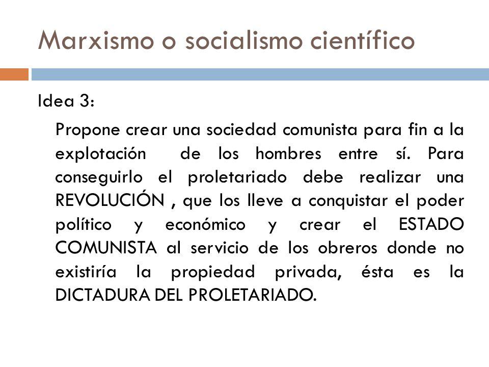 Marxismo o socialismo científico Idea 3: Propone crear una sociedad comunista para fin a la explotación de los hombres entre sí. Para conseguirlo el p