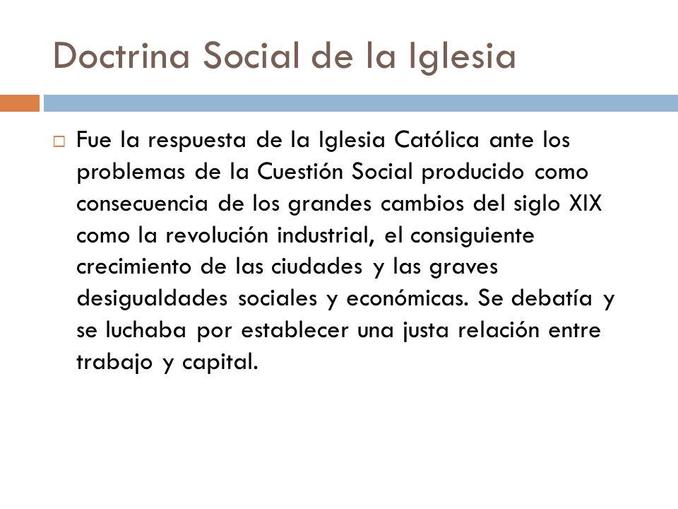 Doctrina Social de la Iglesia Fue la respuesta de la Iglesia Católica ante los problemas de la Cuestión Social producido como consecuencia de los gran