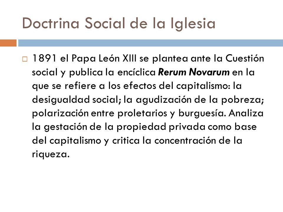 Doctrina Social de la Iglesia 1891 el Papa León XIII se plantea ante la Cuestión social y publica la encíclica Rerum Novarum en la que se refiere a lo