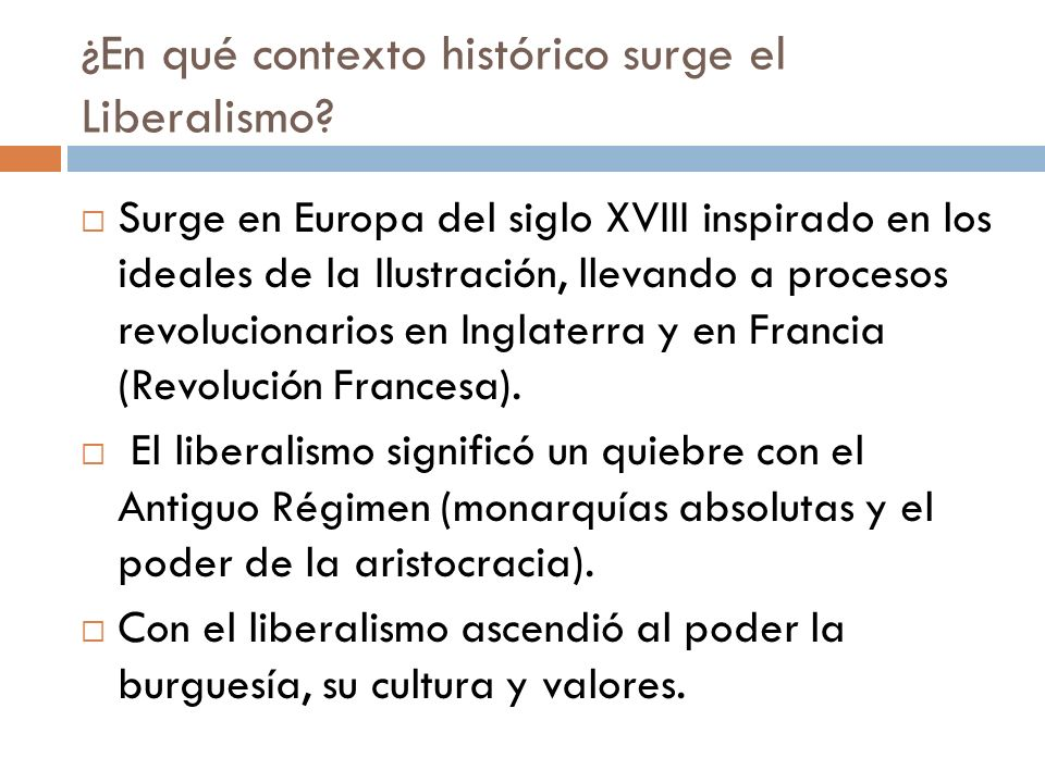 ¿En qué contexto histórico surge el Liberalismo? Surge en Europa del siglo XVIII inspirado en los ideales de la Ilustración, llevando a procesos revol