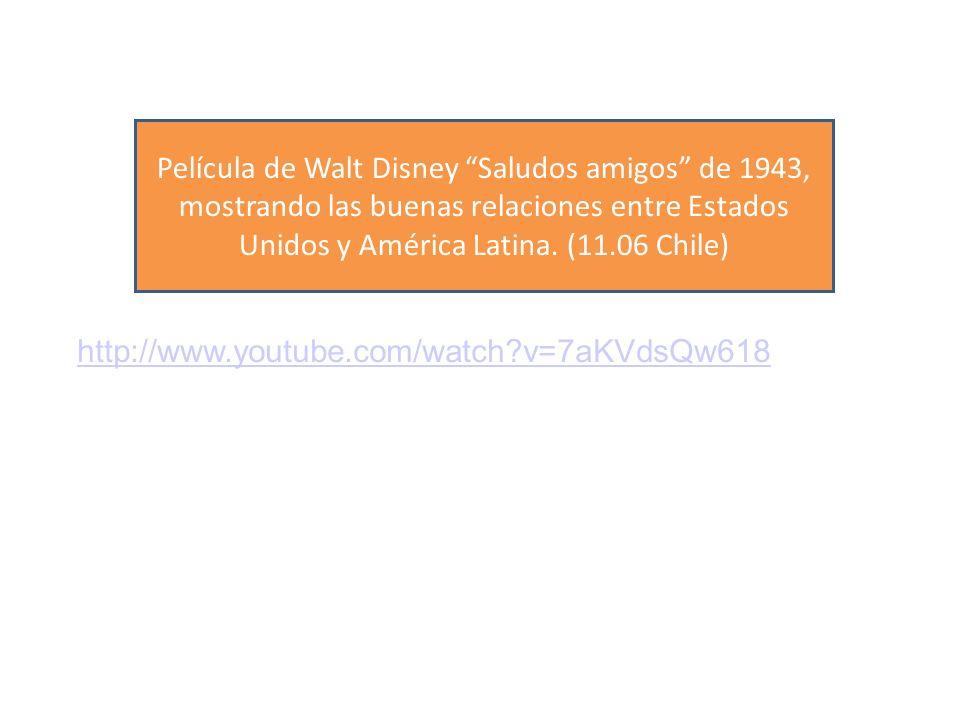 http://www.youtube.com/watch v=7aKVdsQw618 Película de Walt Disney Saludos amigos de 1943, mostrando las buenas relaciones entre Estados Unidos y América Latina.