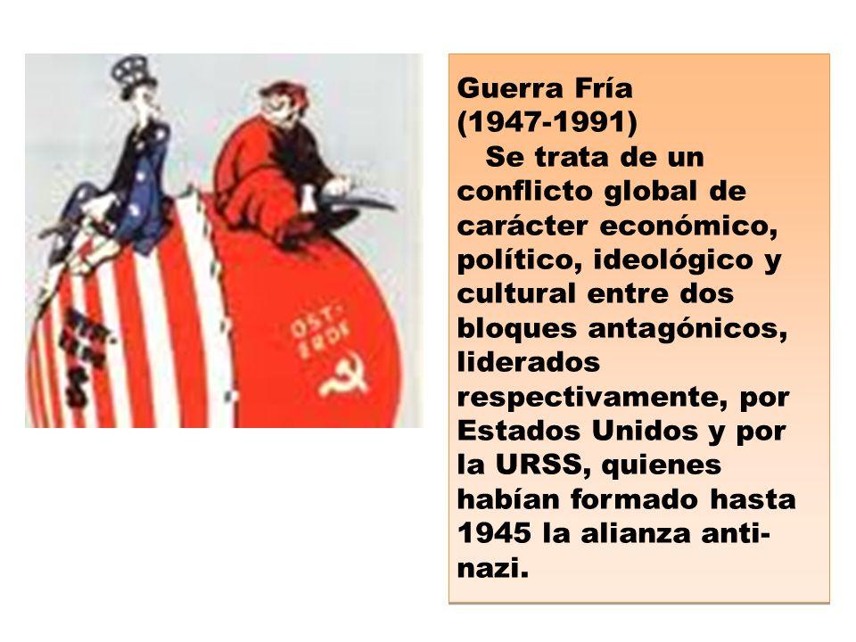 Guerra Fría (1947-1991) Se trata de un conflicto global de carácter económico, político, ideológico y cultural entre dos bloques antagónicos, liderados respectivamente, por Estados Unidos y por la URSS, quienes habían formado hasta 1945 la alianza anti- nazi.