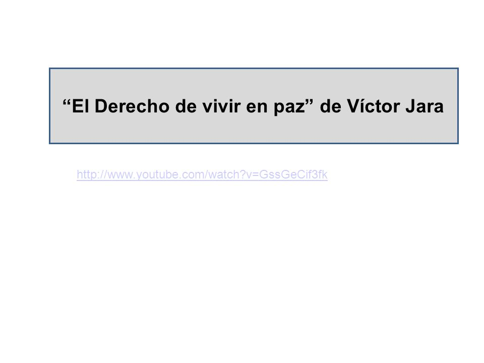 http://www.youtube.com/watch?v=GssGeCif3fk El Derecho de vivir en paz de Víctor Jara