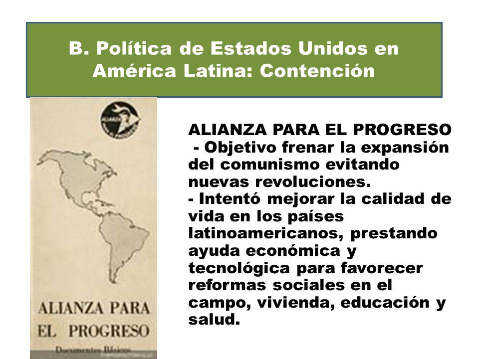 B. Política de Estados Unidos en América Latina: Contención ALIANZA PARA EL PROGRESO - Objetivo frenar la expansión del comunismo evitando nuevas revo