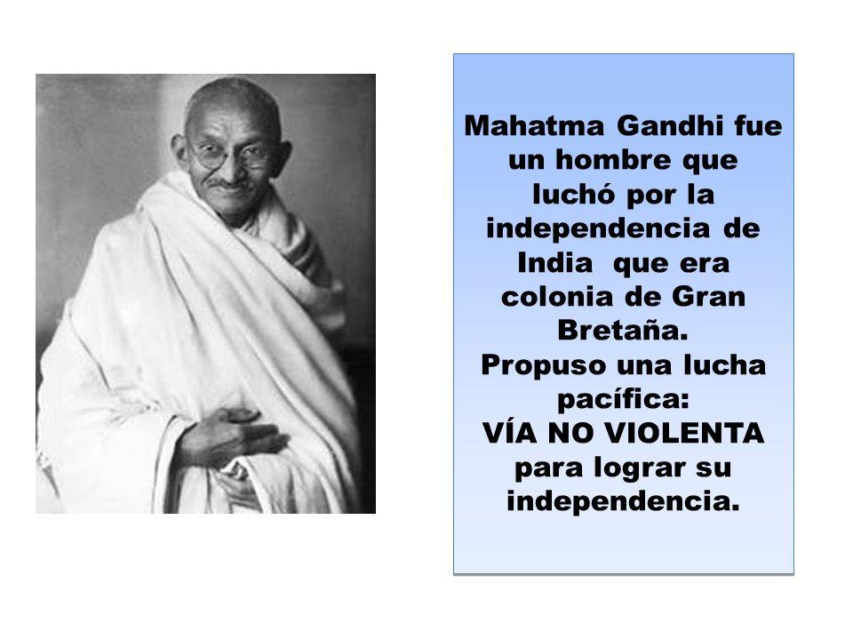 Mahatma Gandhi fue un hombre que luchó por la independencia de India que era colonia de Gran Bretaña.