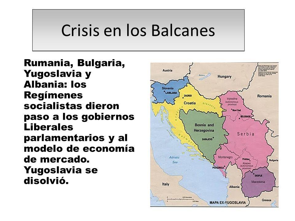 Crisis en los Balcanes Rumania, Bulgaria, Yugoslavia y Albania: los Regímenes socialistas dieron paso a los gobiernos Liberales parlamentarios y al modelo de economía de mercado.