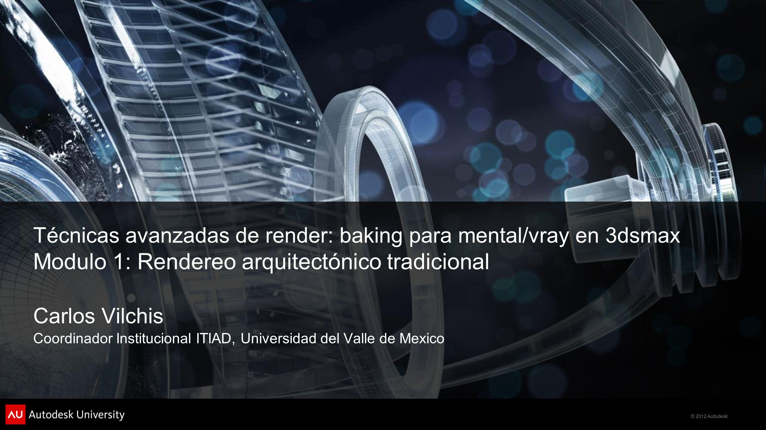 © 2012 Autodesk Técnicas avanzadas de render: baking para mental/vray en 3dsmax Modulo 1: Rendereo arquitectónico tradicional Carlos Vilchis Coordinad