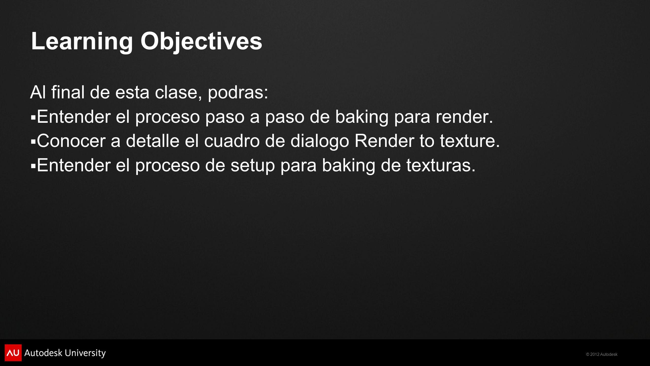 © 2012 Autodesk Learning Objectives Al final de esta clase, podras: Entender el proceso paso a paso de baking para render. Conocer a detalle el cuadro