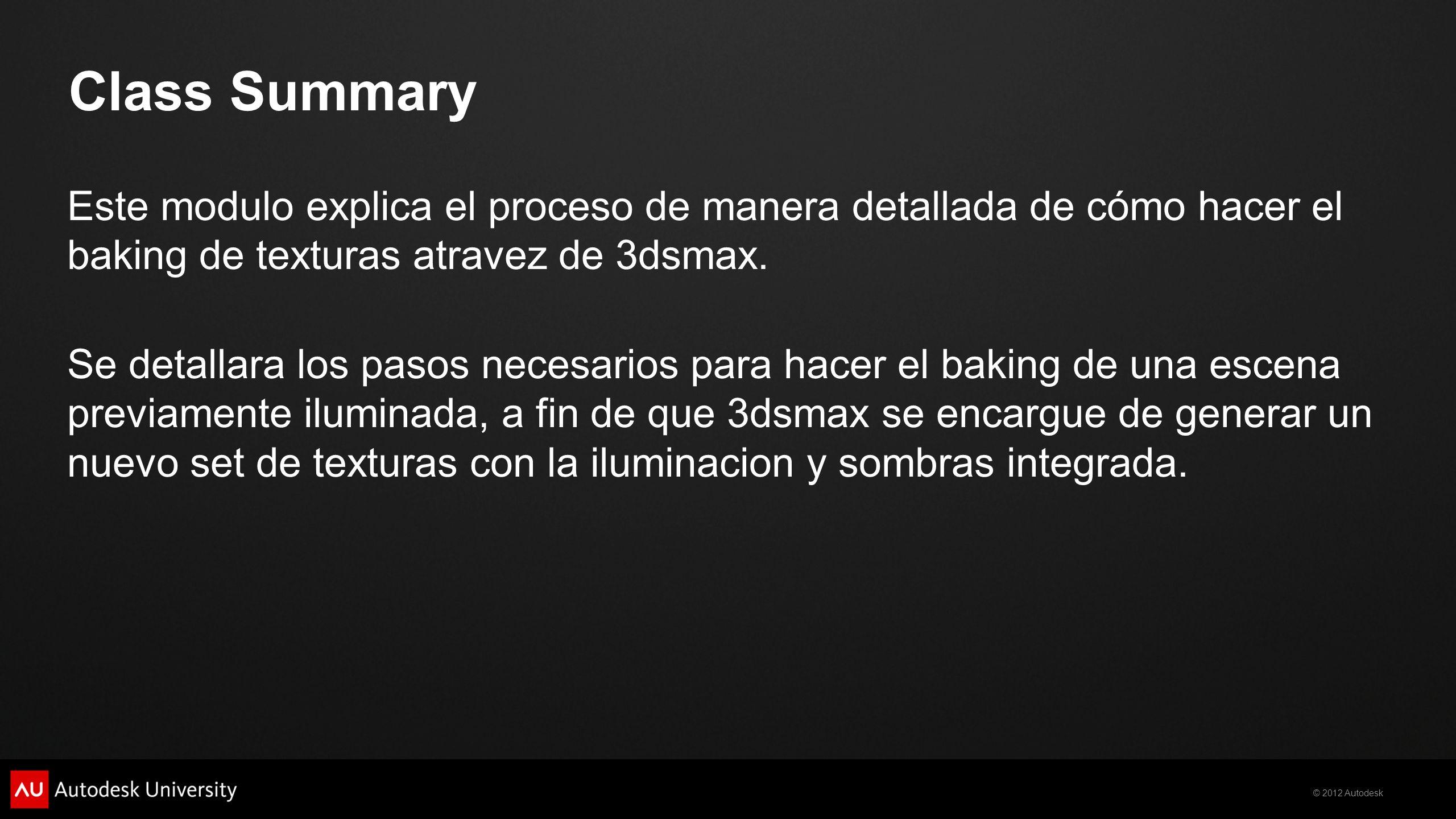 © 2012 Autodesk Class Summary Este modulo explica el proceso de manera detallada de cómo hacer el baking de texturas atravez de 3dsmax. Se detallara l