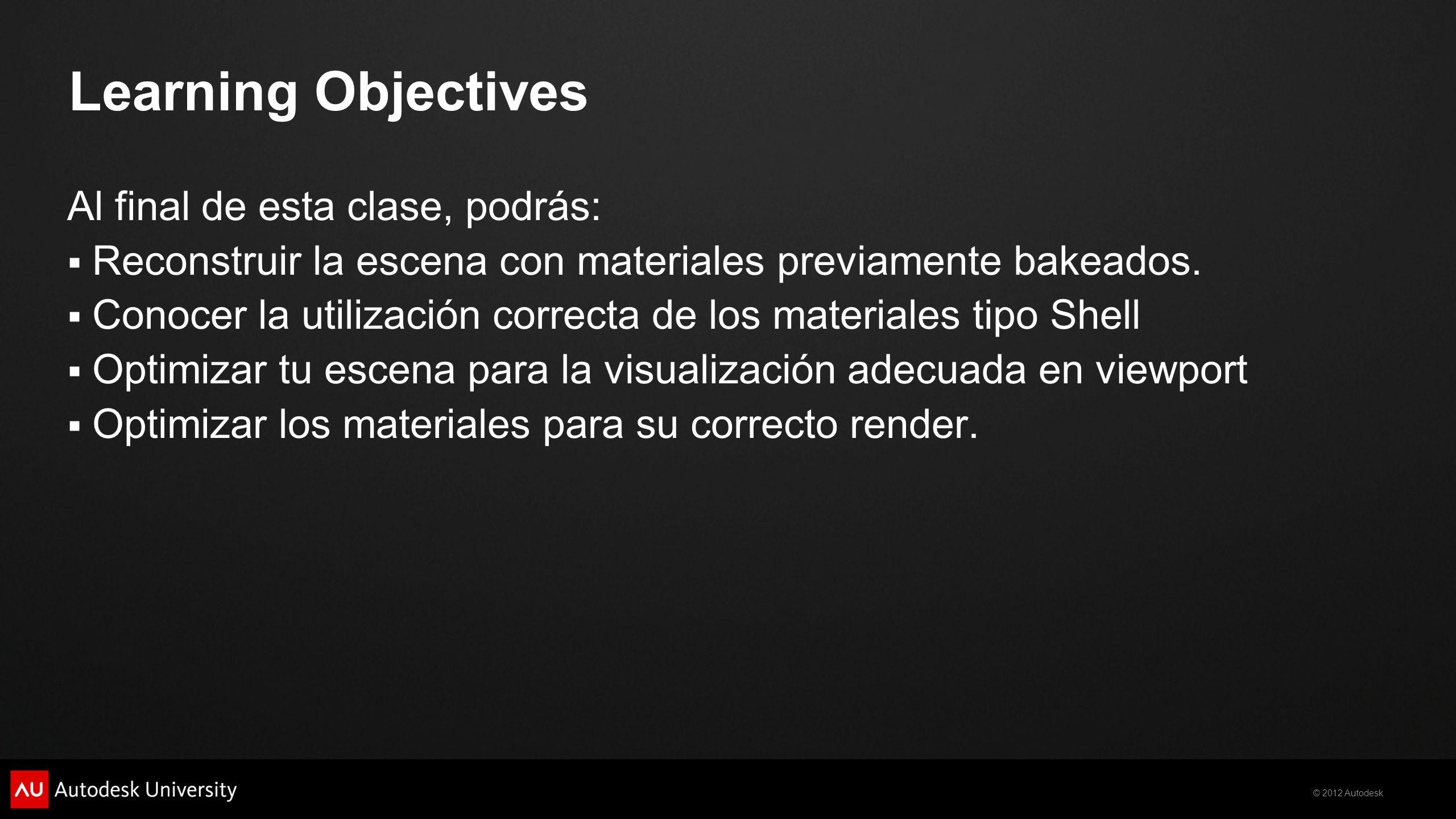 © 2012 Autodesk Learning Objectives Al final de esta clase, podrás: Reconstruir la escena con materiales previamente bakeados. Conocer la utilización