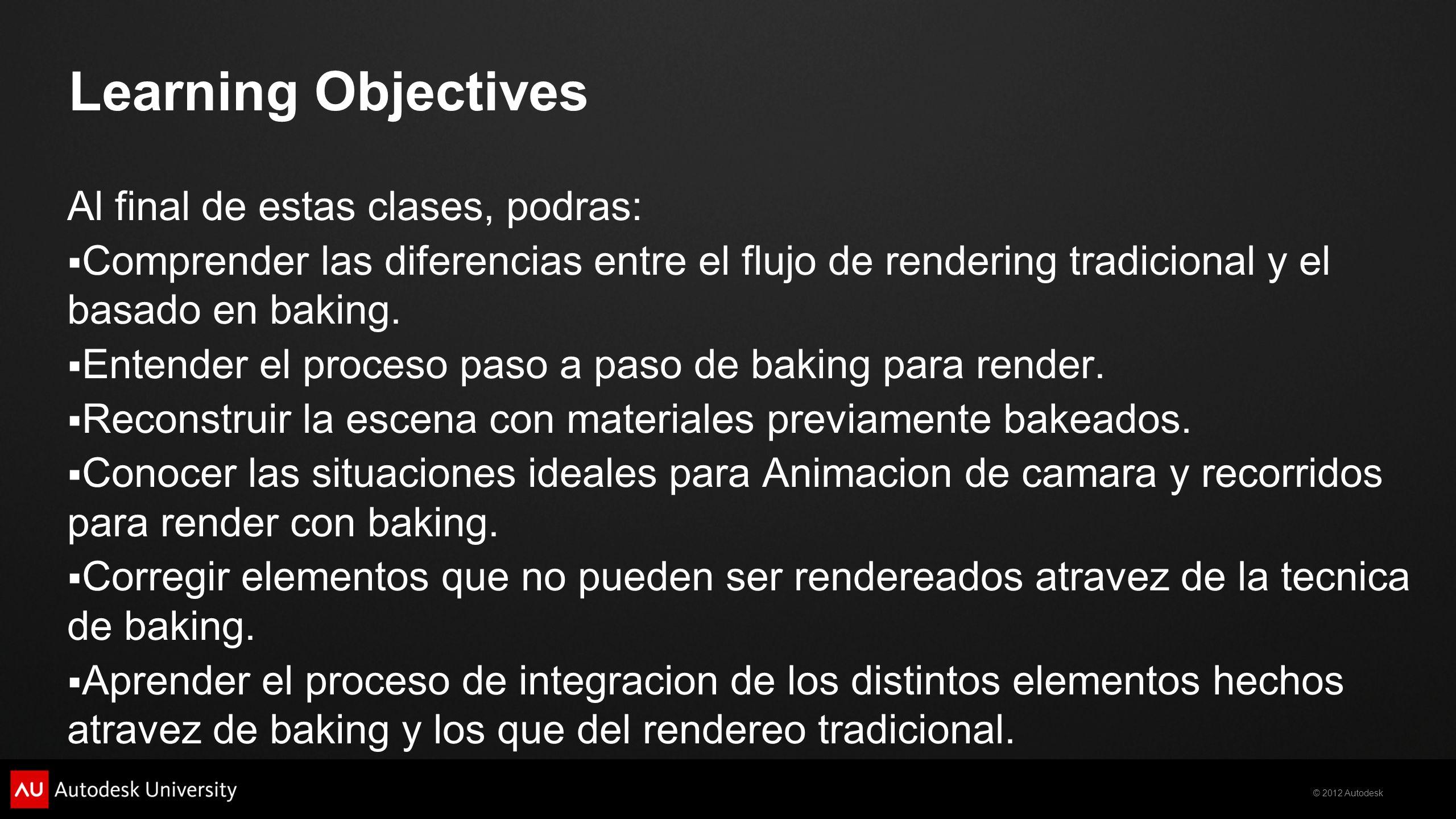 © 2012 Autodesk Learning Objectives Al final de estas clases, podras: Comprender las diferencias entre el flujo de rendering tradicional y el basado e
