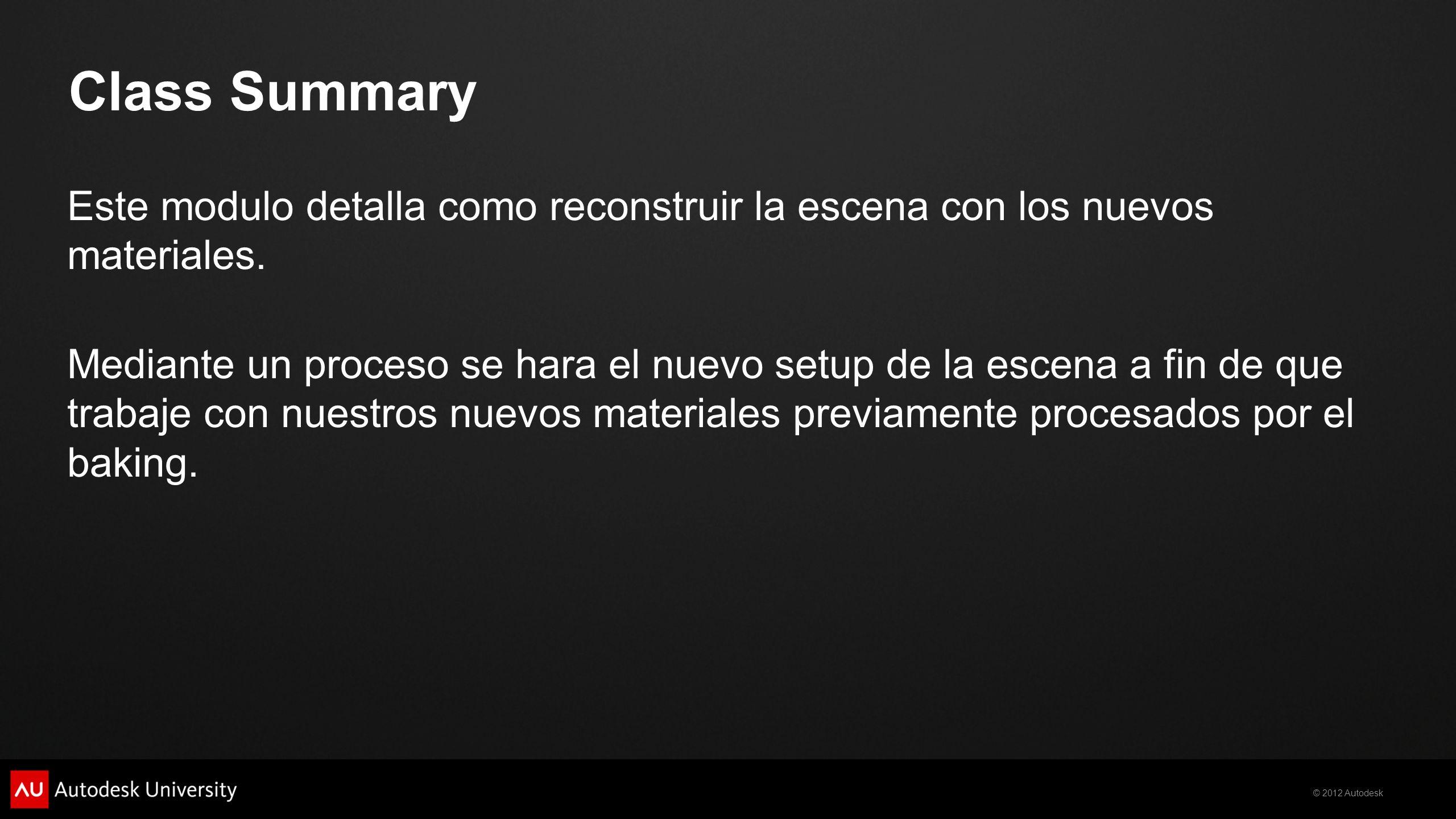 © 2012 Autodesk Class Summary Este modulo detalla como reconstruir la escena con los nuevos materiales. Mediante un proceso se hara el nuevo setup de
