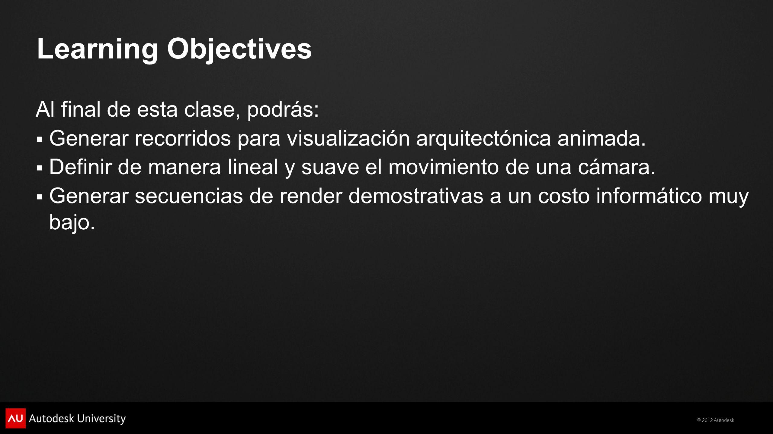 © 2012 Autodesk Learning Objectives Al final de esta clase, podrás: Generar recorridos para visualización arquitectónica animada. Definir de manera li