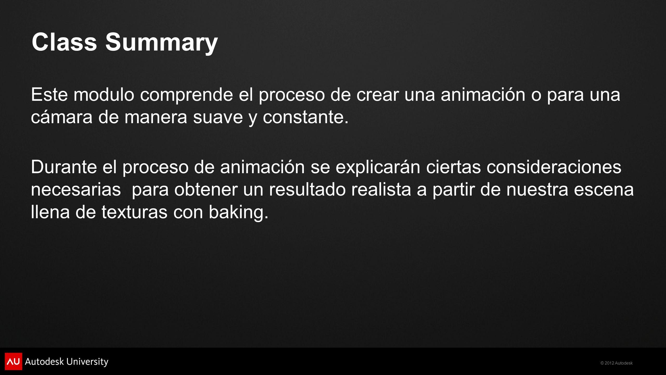 © 2012 Autodesk Class Summary Este modulo comprende el proceso de crear una animación o para una cámara de manera suave y constante. Durante el proces
