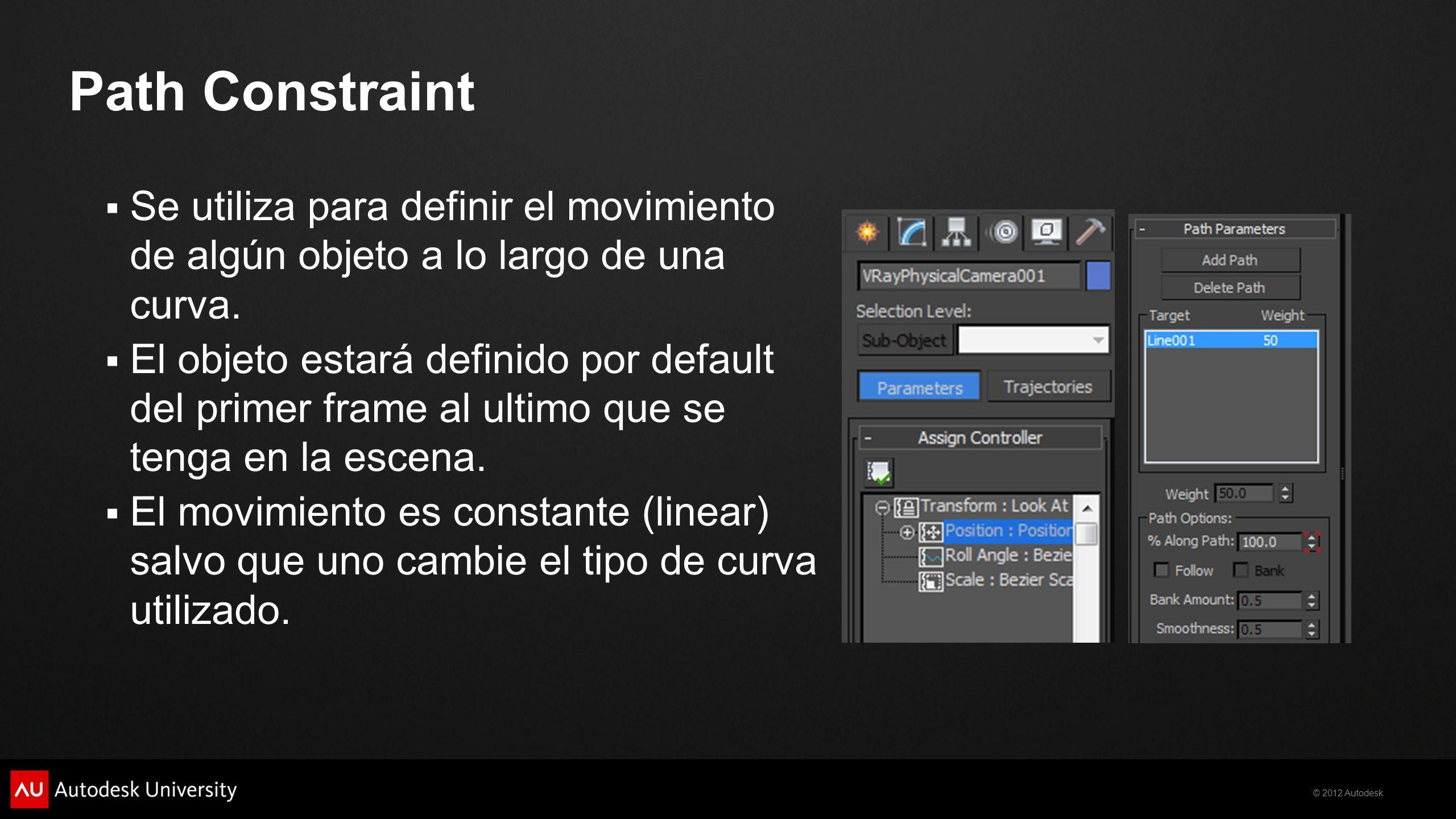 © 2012 Autodesk Se utiliza para definir el movimiento de algún objeto a lo largo de una curva. El objeto estará definido por default del primer frame
