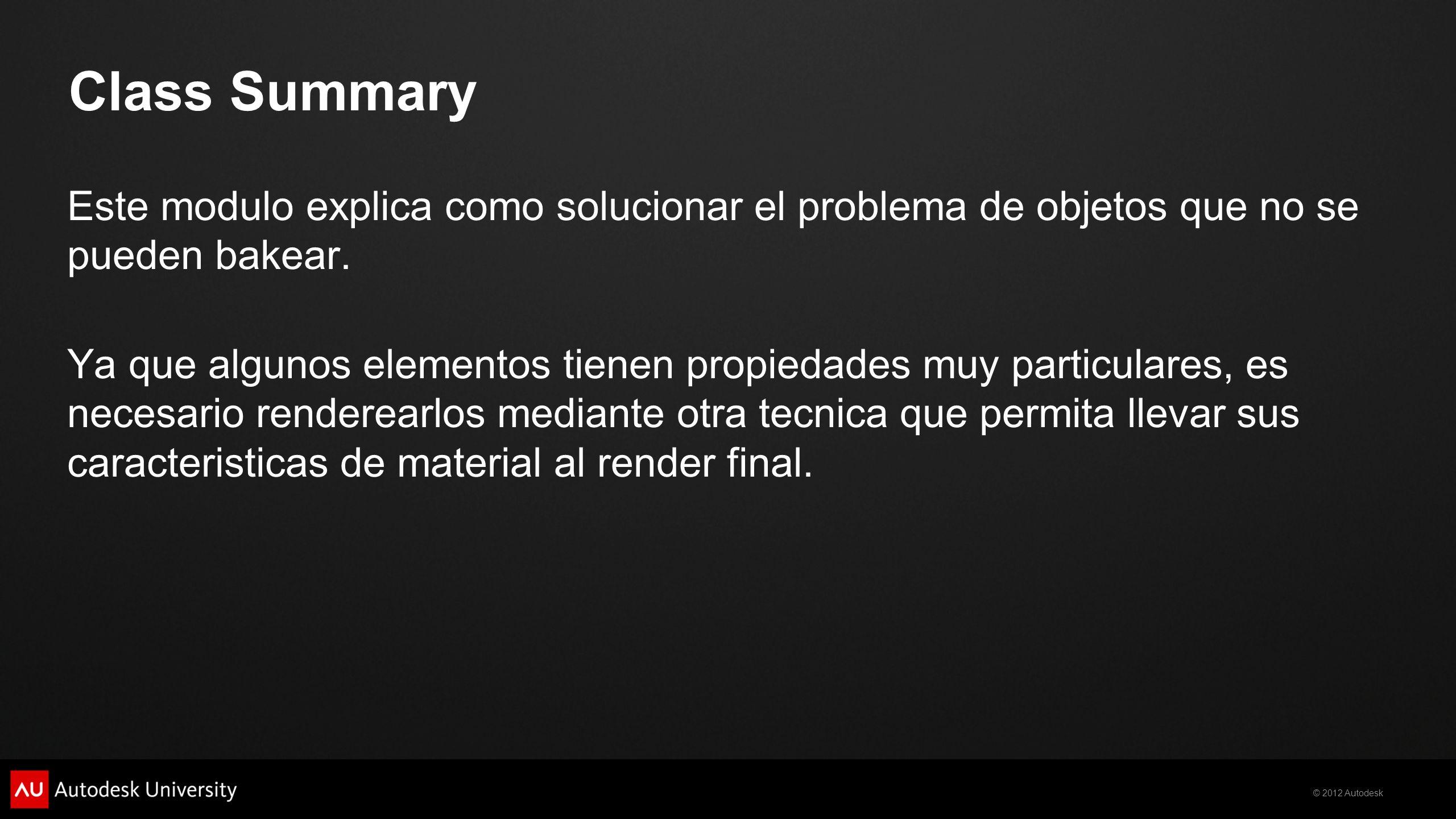 © 2012 Autodesk Class Summary Este modulo explica como solucionar el problema de objetos que no se pueden bakear. Ya que algunos elementos tienen prop
