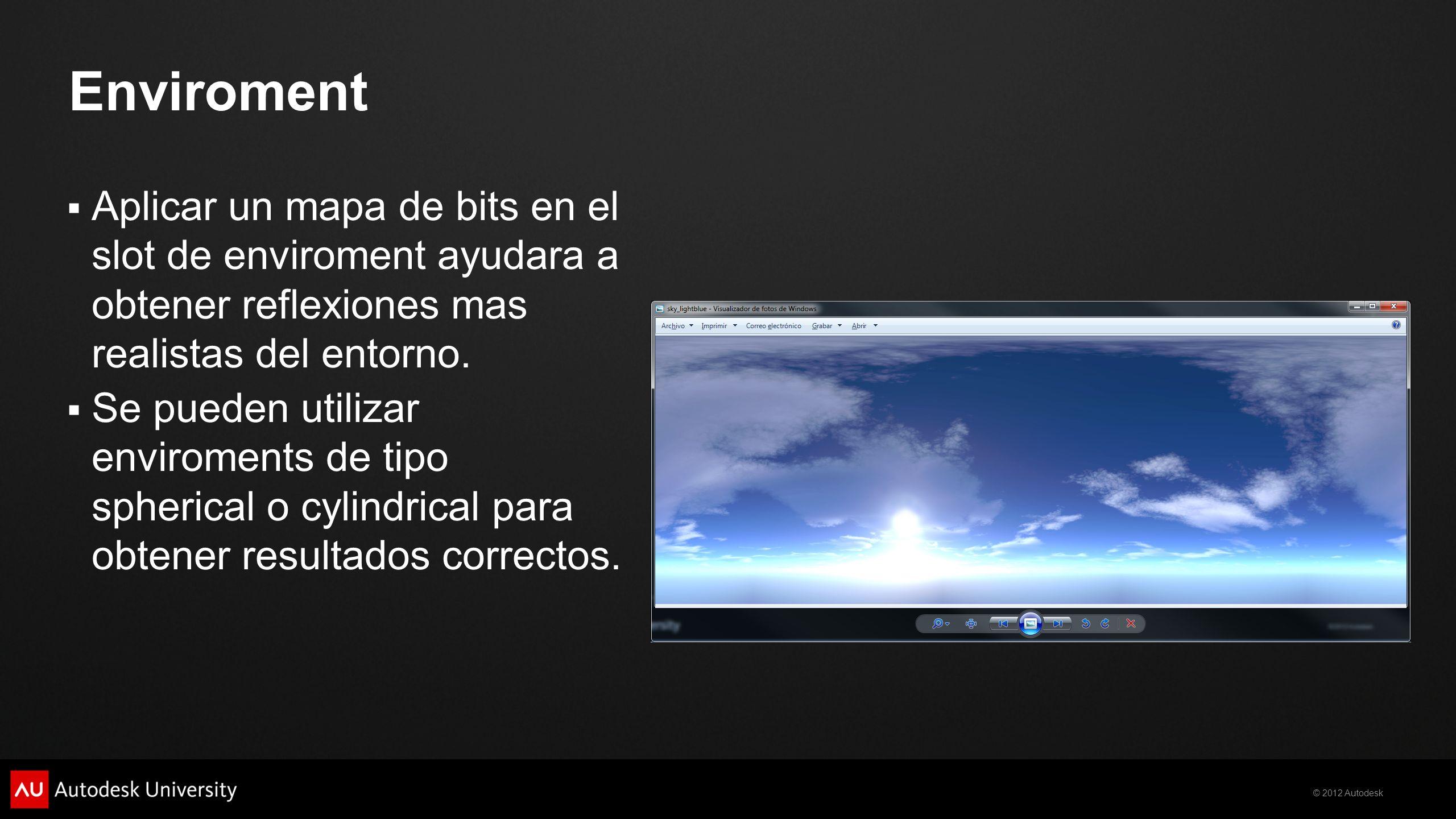 © 2012 Autodesk Enviroment Aplicar un mapa de bits en el slot de enviroment ayudara a obtener reflexiones mas realistas del entorno. Se pueden utiliza