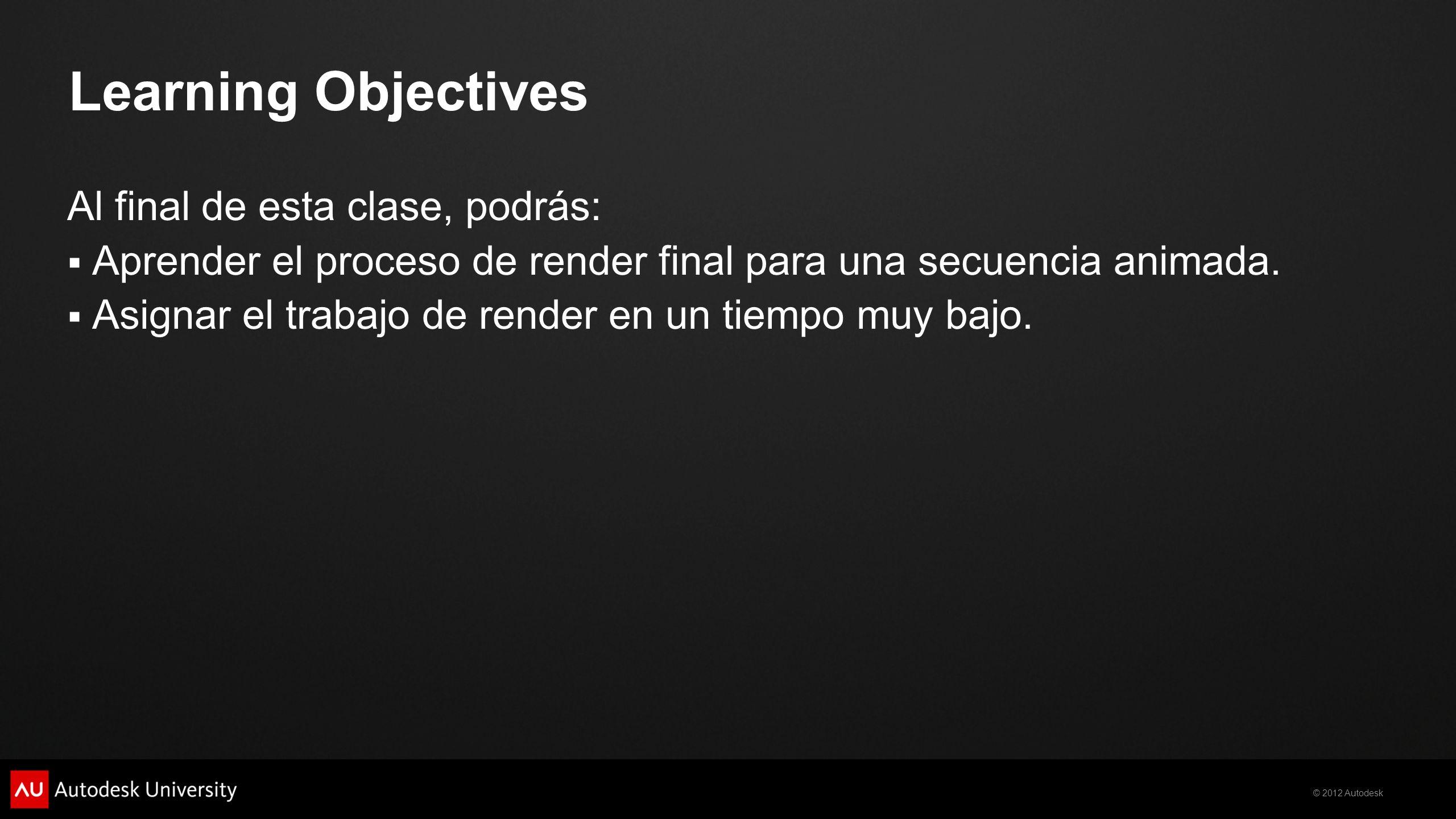 © 2012 Autodesk Learning Objectives Al final de esta clase, podrás: Aprender el proceso de render final para una secuencia animada. Asignar el trabajo
