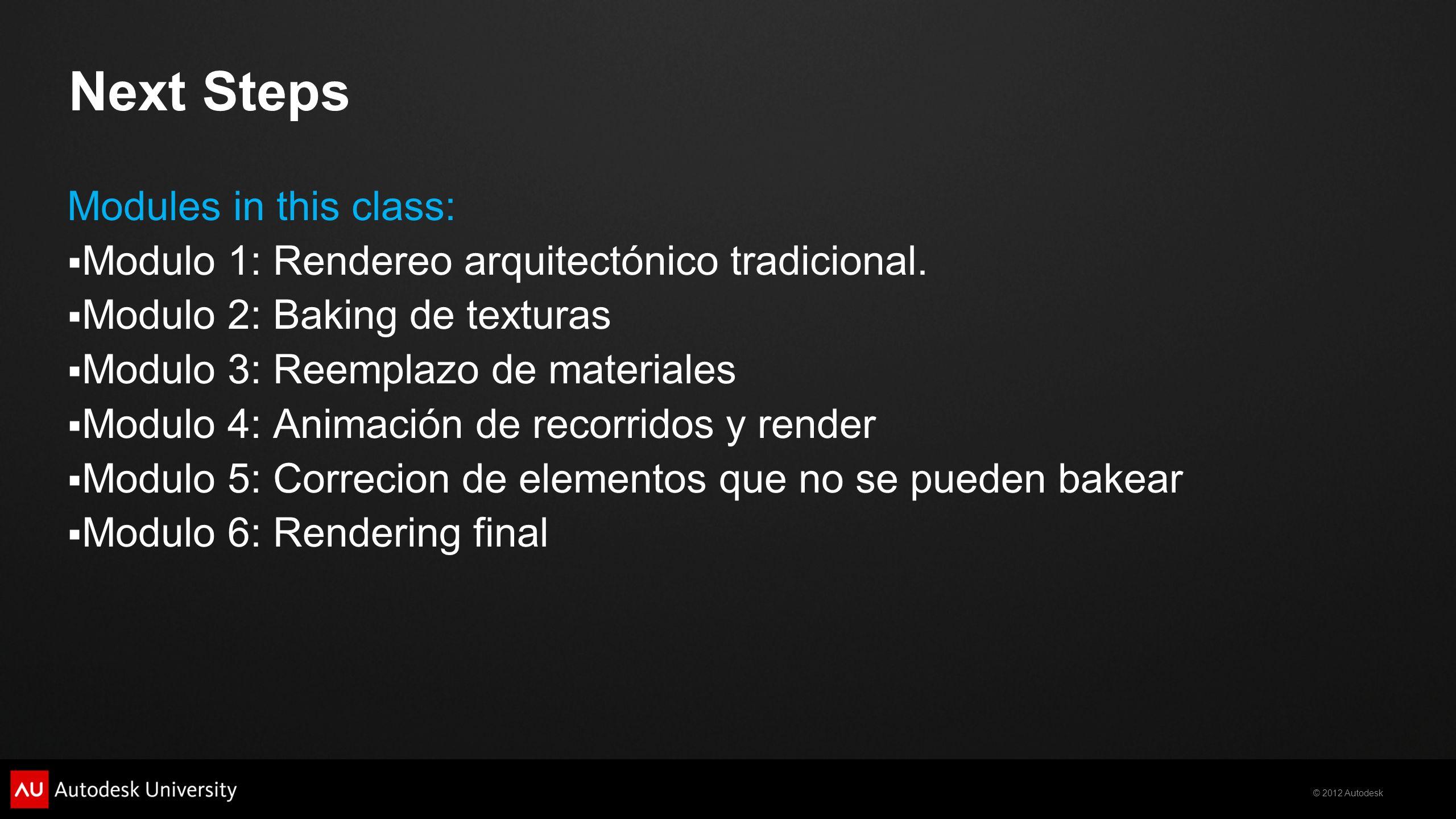 © 2012 Autodesk Next Steps Modules in this class: Modulo 1: Rendereo arquitectónico tradicional. Modulo 2: Baking de texturas Modulo 3: Reemplazo de m